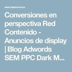 Conversiones en perspectiva Red Contenido - Anuncios de display | Blog Adwords SEM PPC Dark Moon