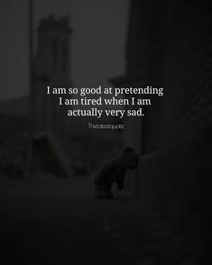 I am so good at pretending I am tired when I am actually very sad . . #quotes