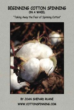 Beginning Cotton Spinning on a Wheel.  Take advantage of Joan Ruane's 35 years of perfecting the art of cotton spinning with the compact book, brimming with everything you need to know to spin cotton successfully!  The main premise of Joan's philosophy is that cotton is easy to spin, once you understand the uniqueness of the cotton fiber along with some mighty powerful tips to spin the cotton of your dreams!