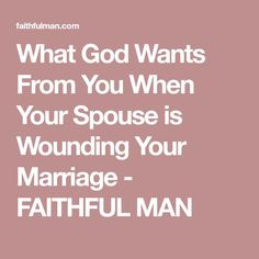 What God Wants From You When Your Spouse is Wounding Your Marriage - FAITHFUL MAN