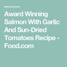 Award Winning Salmon With Garlic And Sun-Dried Tomatoes Recipe - Food.com