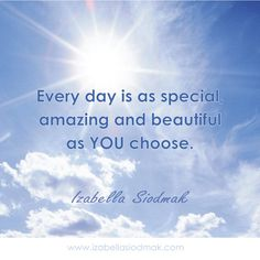 Everyday is as special, amazing and beautiful as you choose