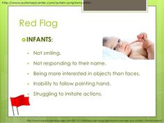 http://www.autismepicenter.com/autism-symptoms.shtml  Red Flag  INFANTS:   Not smiling.   Not responding to their name....