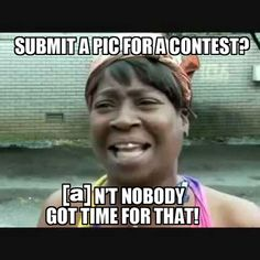 Submit a pic for a contest? [a]n't nobody got time for that!
