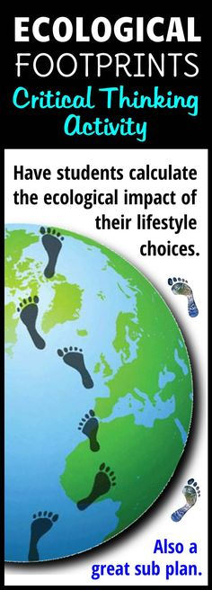 Have students calculate their ecological footprints so that they can see the impact their lifestyle decisions has on the planet.  A one day activity that will have your students thinking critically about this issue.  A great no-prep day for you or a great sub plan.