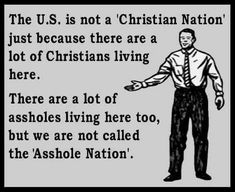 The US is not a 'Christian Nation' just because there are a lot of Christians living here. There are a lot of assholes living here too, but we are not called the 'Asshole Nation'. Athiest, Anti Religion, Christianity, Faith, Feelings, Sayings, This Or That Questions, Words, Atheist Quotes