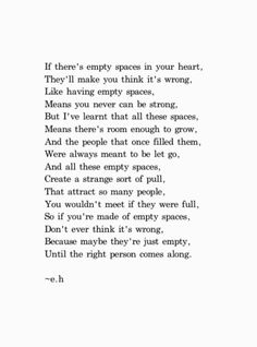 Interesting. I have to agree. You meet certain people that enter your life, in order to leave, to show you that someone greater can fill that hole. And when you find someone that can fill your heart, dont let them go.
