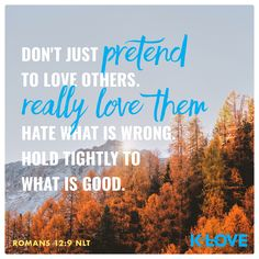 Don't just pretend to love others. Really love them. Hate what is wrong. Hold tightly to what is good. –Romans 12:9 NLT #VerseOfTheDay #Scripture