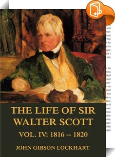 The Life of Sir Walter Scott, Vol. 4: 1816 - 1820    ::  Biography yields to no other species of composition, in interest and instruction. More especially is this true, when the subjects of which it treats are the struggles and vicissitudes of a life devoted to the pursuits of literature. There is a pleasure of the purest kind in observing the gradual development of thought and refinement of expression in one, who, smitten with a love of the good and the beautiful, and desirous to leave...