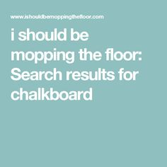 i should be mopping the floor: Search results for chalkboard