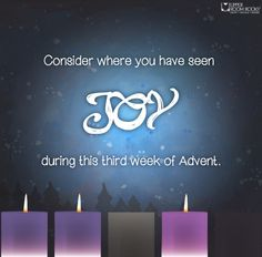 Consider where you have seen joy during this third week of Advent