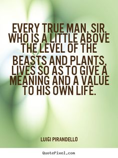 Luigi Pirandello pictures sayings - Every true man, sir, who is a little above the level of.. - Motivational quote