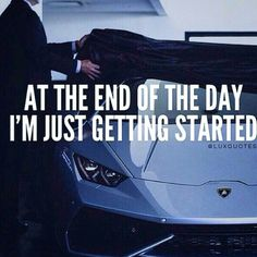 At the end of the day im just getting started