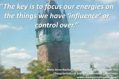 """The key is to focus our energies on the things we have 'influence' or control over."" -Mary Anne Kochut, Author: Power vs. Perception: Ten  Characteristics of Self-Empowerment for Women www.championsforsuccess.net"
