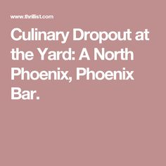 Culinary Dropout at the Yard: A North Phoenix, Phoenix Bar.