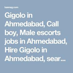 Gigolo in Ahmedabad, Call boy, Male escorts jobs in Ahmedabad, Hire Gigolo in Ahmedabad, search gigolo jobs in Ahmedabad, call boy in Ahmedabad, Male escorts in Ahmedabad, hire gay escorts in Ahmedabad for sex, Male to male sex service in Ahmedabad, and find call boy jobs in Ahmedabad. Post ads for gigolo service on bannag Ahmedabad page. http://bannag.com/ads/12/gujarat/656/ahmedabad/11/friendship/88/gigolo