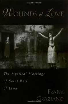 Wounds of Love: The Mystical Marriage of Saint Rose of Lima by Frank Graziano. Author: Frank Graziano. 352 pages. Publisher: Oxford University Press, USA (December 24, 2003)
