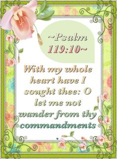 With my whole heart have I sought thee: O let me not wander from thy commandments. (Psalm 119:10)