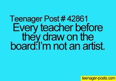 lol my art teacher always says I can't draw well on the board but it would look perfect on paper. Me:Yeah right.