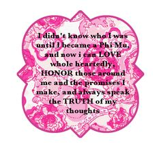I didn't know who I was until I became a Phi Mu and now I can LOVE whole heartedly, HONOR those around me and the promises I make, and always speak the TRUTH of my thoughts.