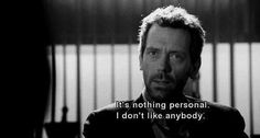 """It's nothing personal. I don't like anybody."" Dr. Gregory House; House MD quotes"