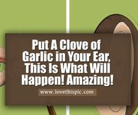 Put A Clove of Garlic in Your Ear, This Is What Will Happen! Amazing!