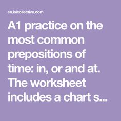 A1 practice on the most common prepositions of time: in, or and at. The worksheet includes a chart so that the students can check and revise the content. Key...
