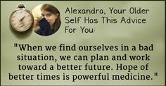 What Advice Does Your Older Self Have For You?Alexandra, these are the words of wisdom your older self wants to share with you: When we find ourselves in a bad situation, we can plan and work toward a better future. Hope of better times is powerful medicine. If you keep these beautiful words in mind, nothing will stand between you and your goals! Share this beautiful advice with the world and let everyone know how wise you will be at an old age!