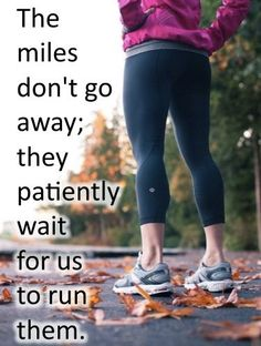 the reason i pick this is because this quote is true. the miles just don't go away;they just wait for us to run them.