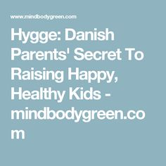 Hygge: Danish Parents' Secret To Raising Happy, Healthy Kids - mindbodygreen.com
