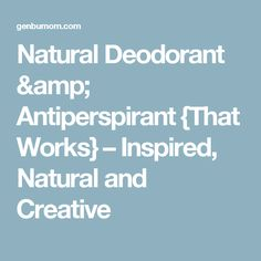 Natural Deodorant & Antiperspirant {That Works} – Inspired, Natural and Creative