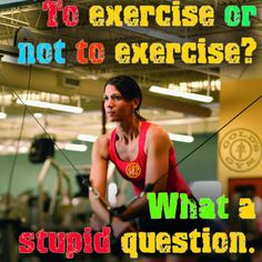 To exercise or not to exercise? What a stupid question. FREE 7-Day Pass to Golds Gym Middletown: http://joingolds.com/pinterest-pass #golds #gym  #fitness