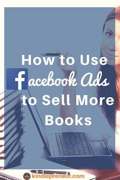 Everything authors need to know to use Facebook Ads to sell more books   Book Marketing   How To Advertise A Book On Facebook   Self-Publishing   Indie Author
