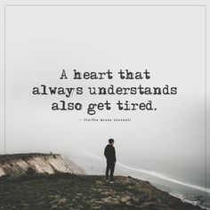 A heart that always understands also gets tired.