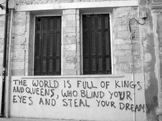 the world is full of kings and queens, who blind your eyes and steal your dreams
