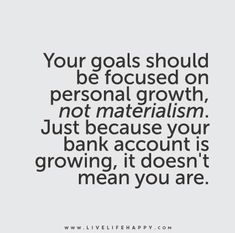 Your goals should be focused on personal growth, not materialism. Just because your bank account is growing, it doesn't mean you are.