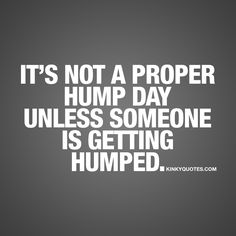 It's not a proper hump day unless someone is getting humped.  Another wednesday AKA hump day is upon us. It's right in the middle of the week and we know that all you want is for the weekend to finally arrive. Don't despair.. Just a few more days and we are there.. Until then, remember that it's NOT a proper hump day unless someone is getting humped! #humpday #quote