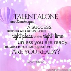 Talent alone won't make you a success. Neither will being in the right place at the right time, unless you are ready. The most important question is: Are you ready? -Johnny Carson