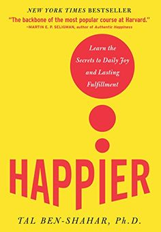 Happier: Learn the Secrets to Daily Joy and Lasting Fulfillment 1, Tal Ben-Shahar - AmazonSmile