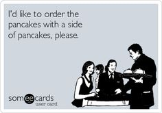 ..... . I'd like to order the pancakes with a side of pancakes, please.