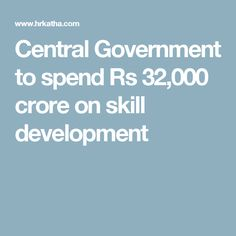 Central Government to spend Rs 32,000 crore on skill development
