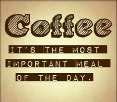 Coffee - it's the most important meal of the day.