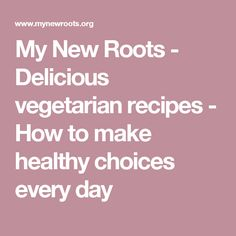 My New Roots - Delicious vegetarian recipes - How to make healthy choices every day