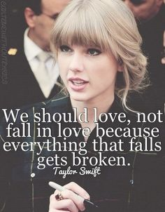 """""""We should love, not fall in love because everything that falls gets broken."""" --Taylor Swift"""