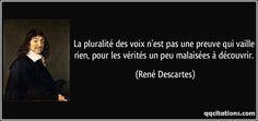 La pluralité des voix n'est pas une preuve qui vaille rien, pour les vérités un peu malaisées à découvrir.  - René Descartes