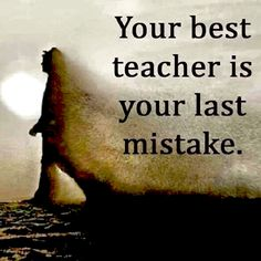 Your Best Teacher... Is Your Last Mistake....