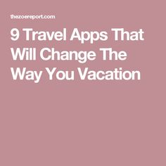 9 Travel Apps That Will Change The Way You Vacation