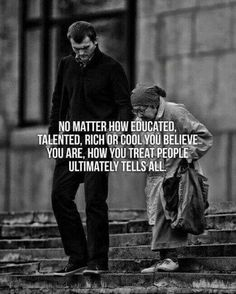 No matter how educated, talented, rich or cool you believe you are, how you treat people ultimately tells all. Wise Quotes, Quotable Quotes, Great Quotes, Words Quotes, Motivational Quotes, Inspirational Quotes, Couple Quotes, Wise Sayings, Laugh Quotes