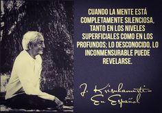 ... Cuando la mente está completamente silenciosa, tanto en los niveles superficiales como en los profundos; lo desconocido, lo inconmensurable puede revelarse. Jiddu Krishnamurti.