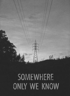 so why don't we go somewhere only we know.
